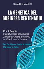 La genetica del business centenario. 10 + 1 regole di un business umanistico, capace di creare equilibrio tra vita privata e lavoro per far vivere la tua azienda 100 anni e oltre