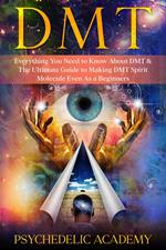 DMT: Everything you Need to Know About DMT and The Ultimate Guide to Making DMT Spirit Molecule Even as a Beginners