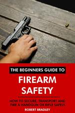 The Beginners Guide to Firearm Safety: How to Secure, Transport and Fire a Handgun or Rifle Safely.