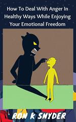 How to Deal with Anger in Healthy Ways While Enjoying Your Emotional Freedom