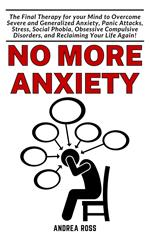 No More Anxiety: The final Therapy for your Brain to overcome Severe and Generalized Anxiety, Panic Attacks, Stress, Social Phobia, Obsessive Compulsive Disorders, and Reclaiming Your Life Again!