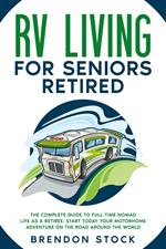 RV Living for Seniors Retired: the Complete Guide to Full-Time Nomad Life as a Retiree. Start Today Your Motorhome Adventure on the Road Around the World