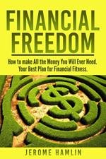 Financial Freedom: How to make All the Money You Will Ever Need. Your Best Plan for Financial Fitness