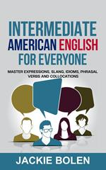 Intermediate American English for Everyone: Master Expressions, Slang, Idioms, Phrasal Verbs and Collocations