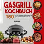 Gasgrill Kochbuch: Die 150 leckersten Grillrezepte für das beste Grillerlebnis mit Familie und Freunden