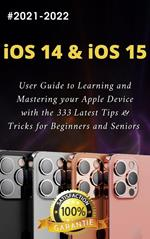 iOS 14 & iOS 15: 2021-2022 User Guide to Learning and Mastering your Apple Device with the 333 Latest Tips & Tricks for Beginners and Seniors