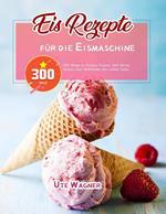 Eis-Rezepte für die Eismaschine: 300 Wege zu Frozen Yogurt, Soft Serve, Sorbet oder MilkShake den süßen Zahn