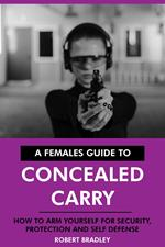 A Females Guide to Concealed Carry: How to Arm Yourself for Security, Protection and Self Defense.