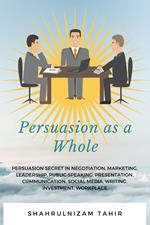 Persuasion as a Whole: Persuasion Secret in Negotiation, Marketing, Leadership, Public Speaking, Presentation, Communication, Social Media, Writing, Investment, Workplace