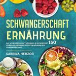 Schwangerschaft Ernährung: Das Schwangerschaft Kochbuch & Ratgeber mit 150 schnellen, gesunden Rezepten während der Schwangerschaft