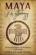 Maya Mythology: Myths and Folklore of the Mayan Civilization