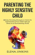 Parenting the Highly Sensitive Child: Effective Parenting Strategies to Unlock the Full Potential of Your Child's Gift and Thrive in an Overwhelming World