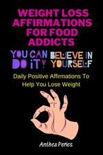 Weight Loss Affirmations For Food Addicts: You Can Do It Believe In Yourself Daily Positive Affirmations To Help You Lose Weight