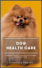Dog Health Care - A Beginner's Guide To Keeping Your Pet Happy, Healthy And Active