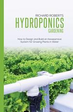 Hydroponics Gardening: How to Design and Build an Inexepensive System for Growing Plants in Water