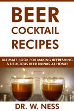 Beer Cocktail Recipes: Ultimate Book for Making Refreshing & Delicious Beer Drinks at Home