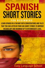 Spanish Short Stories for Beginners : Learn Spanish in a fun way with Conversations and Tales That you can Listen in Your car.Short Stories to Improve Vocabulary and Grammar up to Intermediate Level.