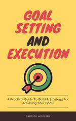 Goal Setting And Execution - A Practical Guide To Build A Strategy For Achieving Your Goals
