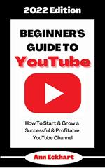 Beginner's Guide To YouTube 2022 Edition: How To Start & Grow a Successful & Profitable YouTube Channel
