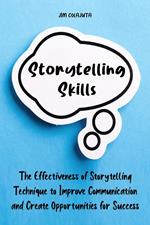 Storytelling Skills The Effectiveness of Storytelling Technique to Improve Communication and Create Opportunities for Success