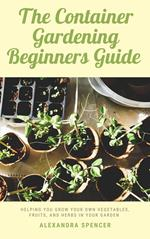 The Container Gardening Beginners Guide: Helping You Grow Your Own Vegetables, Fruits, And Herbs In Your Garden