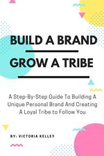 Build A Brand Grow A Tribe: A Step-By-Step Guide To Building A Unique Personal Brand And Creating A Loyal Tribe to Follow You