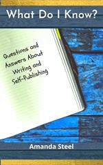 What Do I Know? Questions and Answers About Writing and Self-Publishing