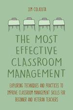 The Most Effective Classroom Management Exploring Techniques and Practices to Improve Classroom Management Skills for Beginner and Veteran Teachers