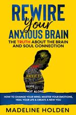Rewire Your Anxious Brain: The Truth About the Brain and Soul Connection How to Change Your Mind, Master Your Emotions, Heal Your Life & Create a New You
