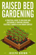 Raised Bed Gardening a Pratical Guide to Building and Sustaining a Thriving Organic Vegetable Garden in an Urban Contest