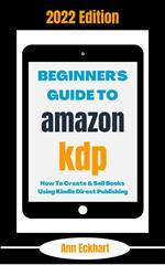 Beginner's Guide To Amazon KDP 2022 Edition: How To Create & Sell Books Using Kindle Direct Publishing