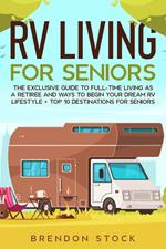 RV Living for Senior Citizens: the Exclusive Guide to Full-time rv Living as a Retiree and Ways to Begin Your Dream rv Lifestyle + top 10 Destinations for Seniors