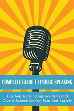 Complete Guide to Public Speaking Tips and Tricks to Improve Skills and Give a Speech Without Fear and Anxiety