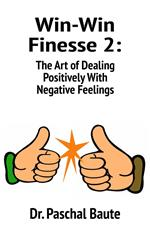 Win-Win Finesse 2: The Art of Dealing Positively with Negative Feelings