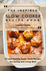 The Inspired Slow Cooker Recipe Book: Fit and Healthy Super Tasty Recipes For Eating and Living Well