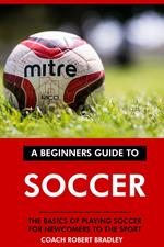 The Beginners Guide to Soccer: The Basics of Playing Soccer for Newcomers to the Sport.
