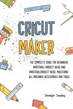 Cricut Maker The Complete Guide for Beginners, Profitable Project Ideas and Profitable Project Ideas. Mastering All Machines, Accessories and Tools