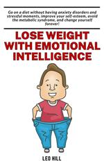 Lose Weight with Emotional Intelligence: Go on a Diet Without Having Anxiety Disorders and Stressful Moments, Improve your Self-esteem, Avoid the Metabolic Syndrome, and Change Yourself Forever!