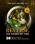 The Best Recipes to Reverse the Hands of Time: 30 Ways Food Makes You Youthful