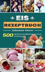 Eis Rezeptbuch,500 Tage leckere und vielfältige Eisrezepte mit und ohne Eismaschine