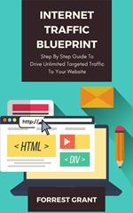 Internet Traffic Blueprint - Step By Step Guide To Drive Unlimited Targeted Traffic To Your Website