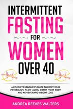 Intermittent Fasting for Women Over 40: A Complete Beginner's Guide to Reset Your Metabolism, Slow Aging, Detox Your Body and Achieve Rapid Weight Loss