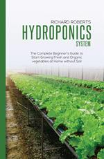 Hydroponics System: The Complete Beginner's Guide to Start Growing Fresh and Organic Vegetables at Home Without Soil