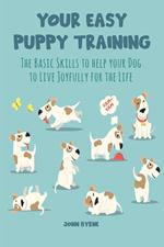 Your Easy Puppy Training The Basic Skills to Help your Dog to Live Joyfully for the Life