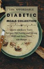 The Affordable Diabetic Meals Collection: Quick and Easy Tasty Recipes For Eating and Living Well and Save Time