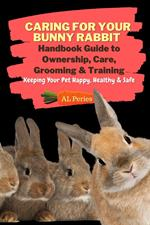 Caring For Your Bunny Rabbit: Handbook Guide to Ownership, Care, Grooming & Training: Keeping Your Pet Happy, Healthy & Safe