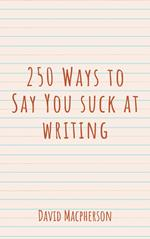250 Ways to Say You Suck at Writing