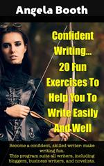 Confident Writing: 20 Fun Exercises To Help You To Write Easily And Well