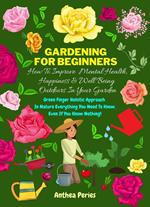Gardening For Beginners: How To Improve Mental Health, Happiness And Well Being Outdoors In The Garden: Green Finger Holistic Approach In Nature: Everything You Need To Know, Even If You Know Nothing!