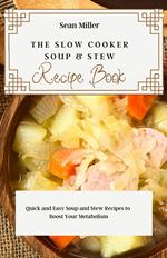 The Slow Cooker Soups & Stews Recipe Book: Quick and Easy Soup and Stew Recipes to Boost Your Metabolism